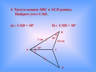 4. Треугольники АВС и ACD равны. Найдите угол CAD. а)  CAD = 50° б)  CAD =