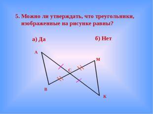 5. Можно ли утверждать, что треугольники, изображенные на рисунке равны? а)