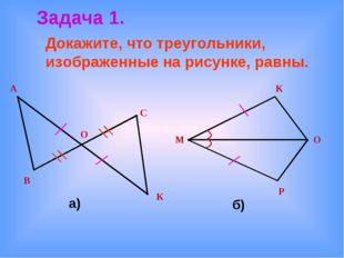 Докажите, что треугольники, изображенные на рисунке, равны. Задача 1. а) б) В