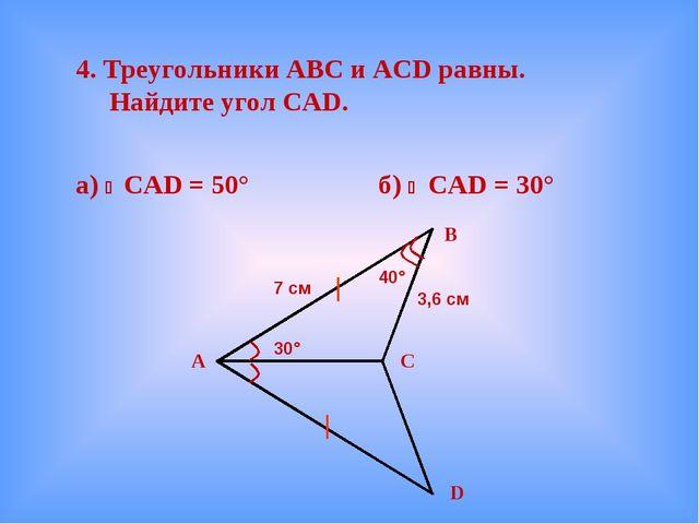 4. Треугольники АВС и ACD равны. Найдите угол CAD. а)  CAD = 50° б)  CAD =...