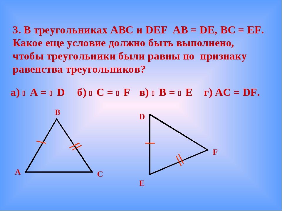 3. В треугольниках АВС и DEF AB = DE, BC = EF. Какое еще условие должно быть...
