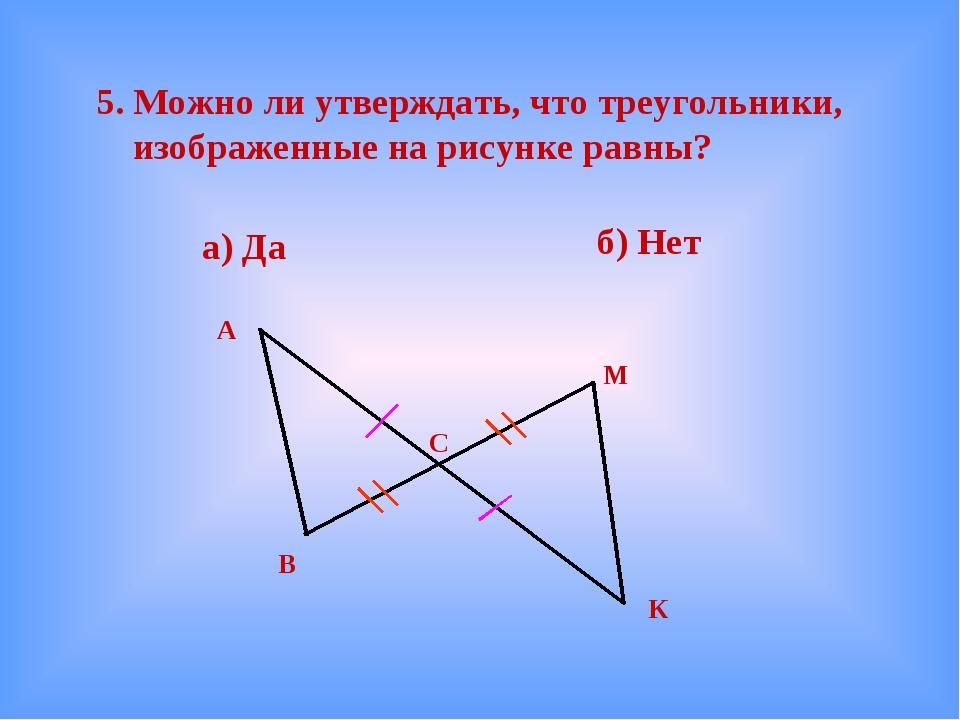 5. Можно ли утверждать, что треугольники, изображенные на рисунке равны? а)...