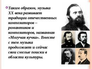 Таким образом, музыка ХХ века развивает традиции отечественных композиторов