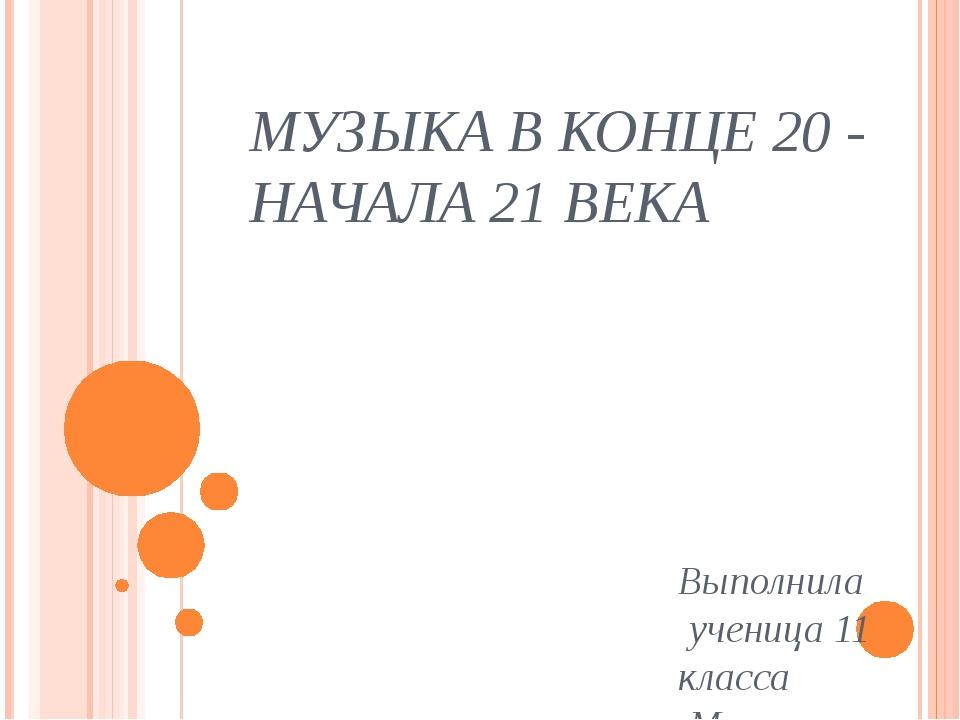 МУЗЫКА В КОНЦЕ 20 - НАЧАЛА 21 ВЕКА Выполнила ученица 11 класса Меннанова Мева
