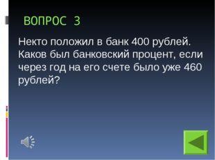 ВОПРОС 3 Некто положил в банк 400 рублей. Каков был банковский процент, если
