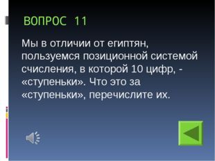 ВОПРОС 11 Мы в отличии от египтян, пользуемся позиционной системой счисления,