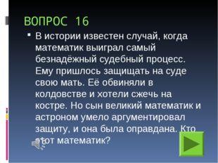ВОПРОС 16 В истории известен случай, когда математик выиграл самый безнадёжны