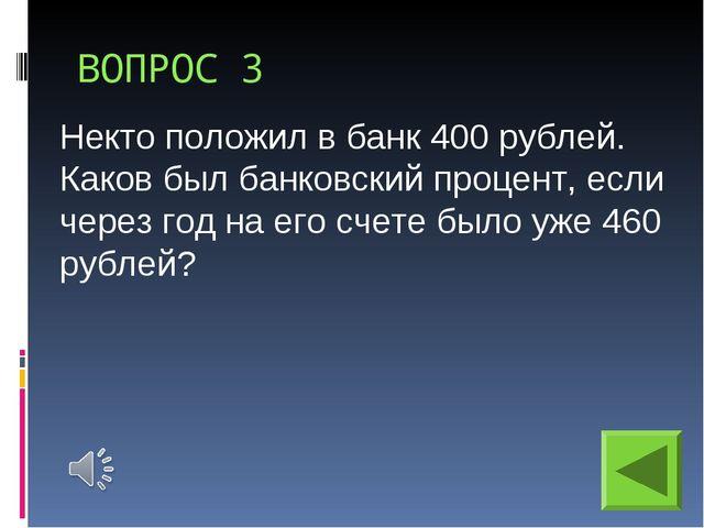 ВОПРОС 3 Некто положил в банк 400 рублей. Каков был банковский процент, если...