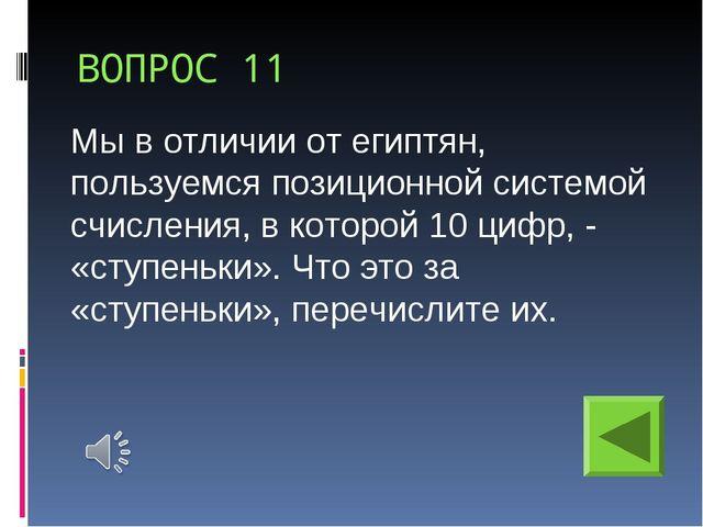 ВОПРОС 11 Мы в отличии от египтян, пользуемся позиционной системой счисления,...