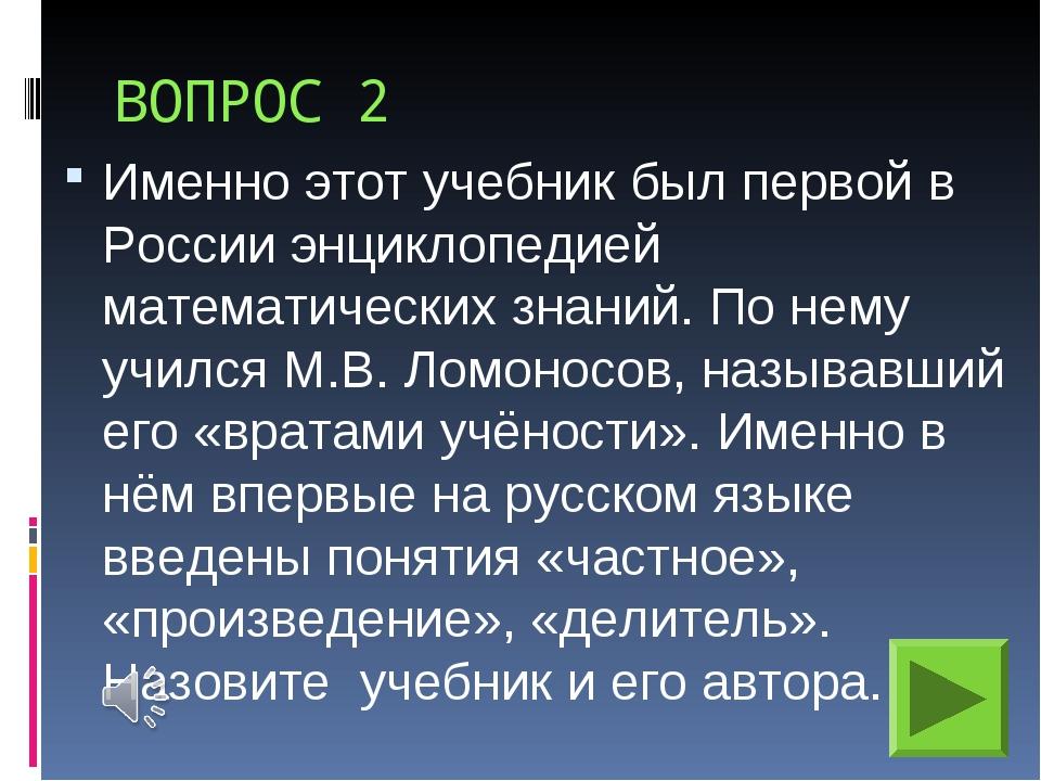 ВОПРОС 2 Именно этот учебник был первой в России энциклопедией математических...