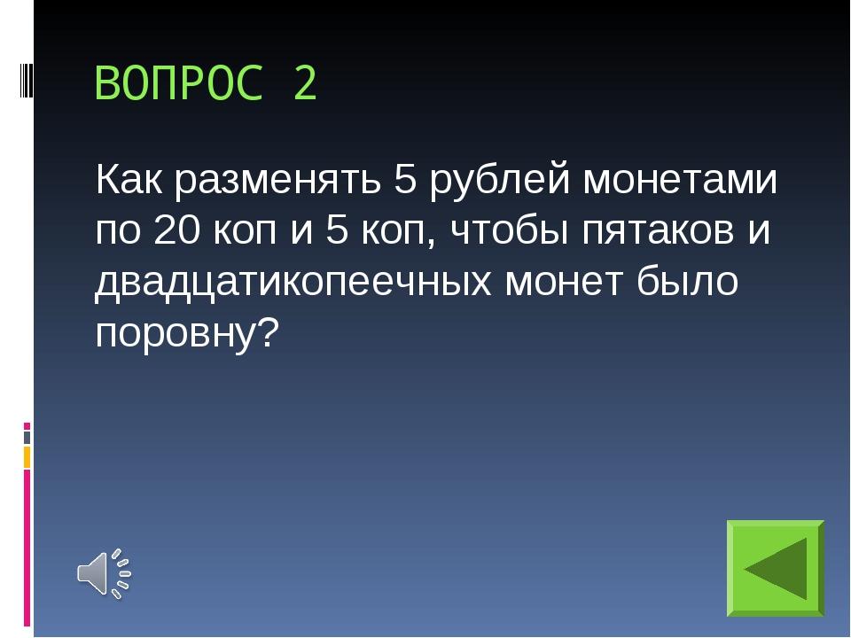 ВОПРОС 2 Как разменять 5 рублей монетами по 20 коп и 5 коп, чтобы пятаков и д...