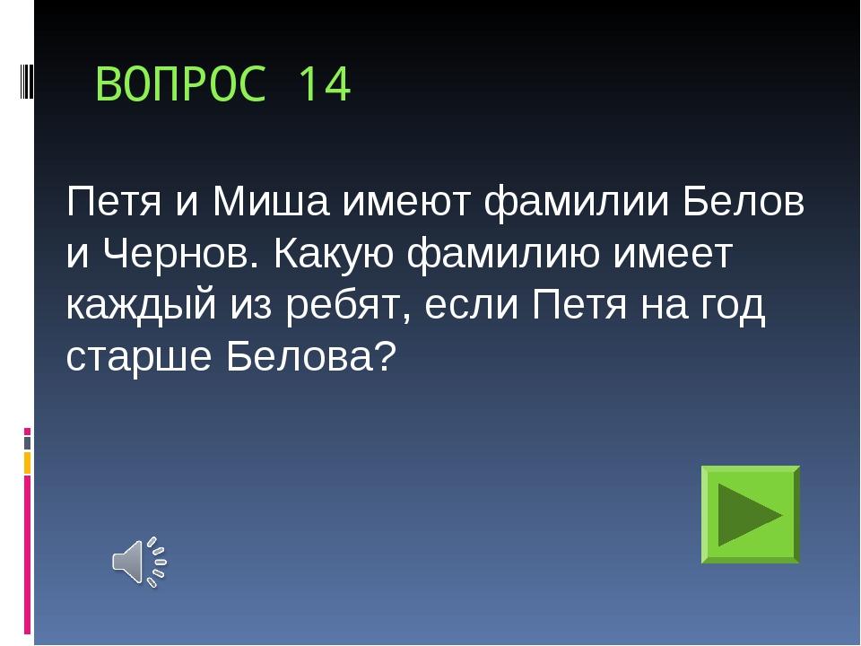 ВОПРОС 14 Петя и Миша имеют фамилии Белов и Чернов. Какую фамилию имеет кажды...