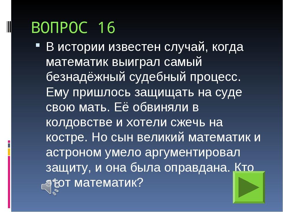 ВОПРОС 16 В истории известен случай, когда математик выиграл самый безнадёжны...