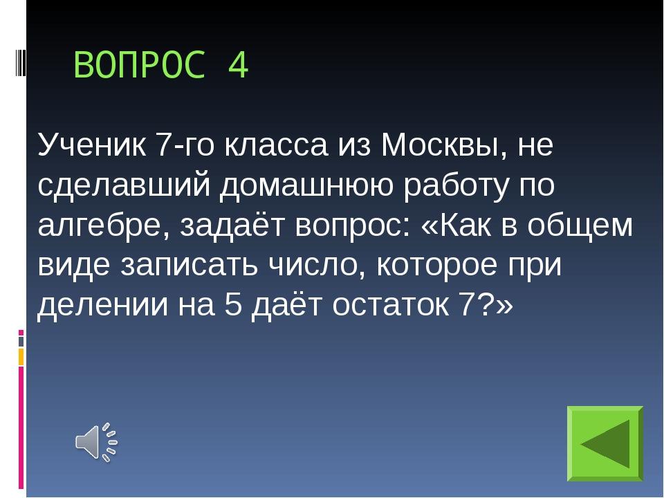 ВОПРОС 4 Ученик 7-го класса из Москвы, не сделавший домашнюю работу по алгебр...