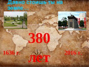 Давно стоишь ты на земле… 1636 г. 2016 г. 380 лет