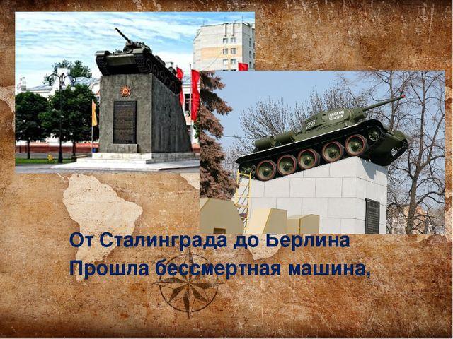 От Сталинграда до Берлина Прошла бессмертная машина,