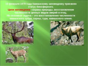19 февраля 1979 года Кавказскому заповеднику присвоен статус биосферного. Цел