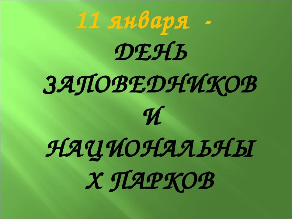 11 января - ДЕНЬ ЗАПОВЕДНИКОВ И НАЦИОНАЛЬНЫХ ПАРКОВ