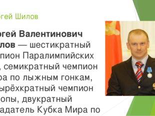 Сергей Шилов Сергей Валентинович Шилов— шестикратный чемпион Паралимпийских