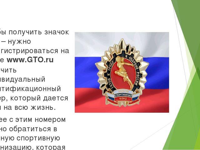 Чтобы получить значок ГТО – нужно зарегистрироваться на сайте www.GTO.ru пол...