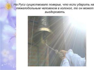 На Руси существовало поверье, что если ударить над тяжелобольным человеком в