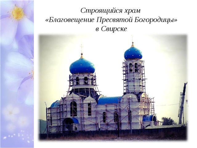 Строящийся храм «Благовещение Пресвятой Богородицы» в Свирске
