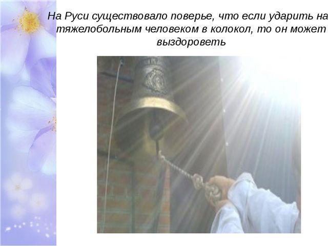 На Руси существовало поверье, что если ударить над тяжелобольным человеком в...