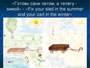 «Готовь сани летом, а телегу - зимой» - «Fix your sled in the summег and уоuг