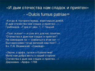 «И дым отечества нам сладок и приятен» - «Dulcis fumus patriae» «Когда ж пост