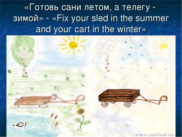 «Готовь сани летом, а телегу - зимой» - «Fix your sled in the summег and уоuг...
