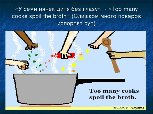 «У семи нянек дитя без глазу» - «Too many cooks spoil the broth» (Слишком мно...