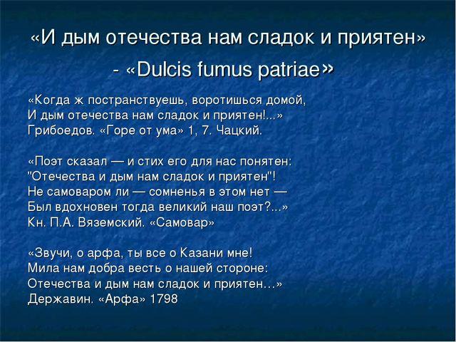 «И дым отечества нам сладок и приятен» - «Dulcis fumus patriae» «Когда ж пост...