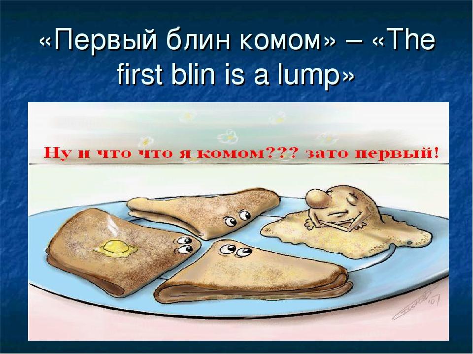 «Первый блин комом» – «The first blin is а lumр»