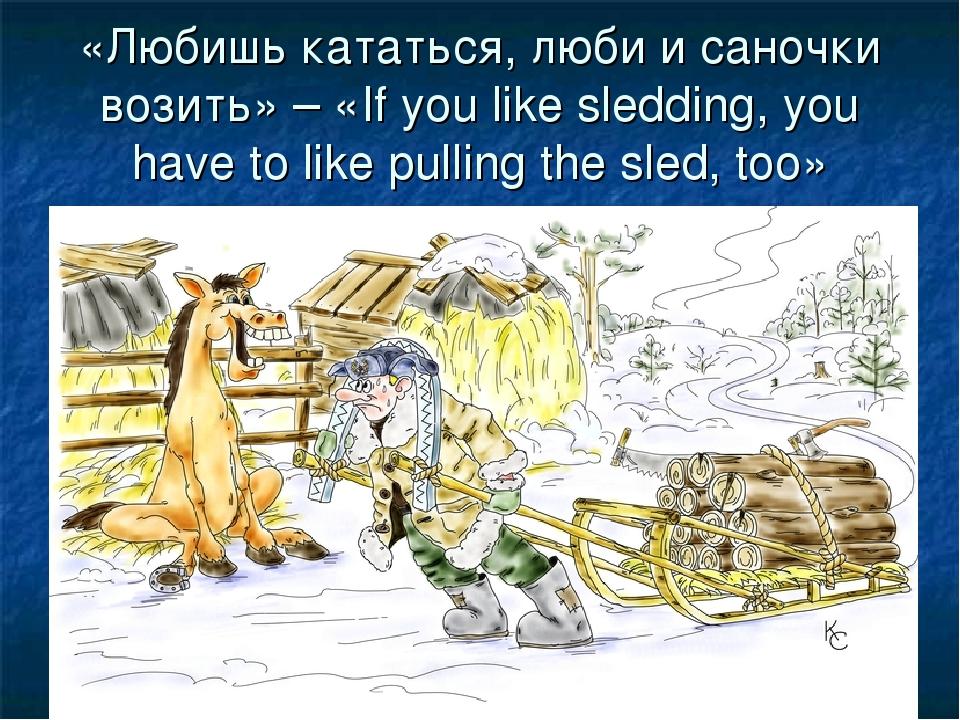 «Любишь кататься, люби и саночки возить» – «If you like sledding, you hаvе to...