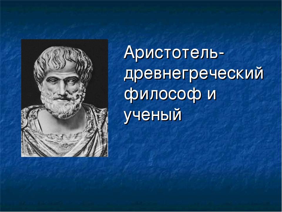 Аристотель-древнегреческий философ и ученый