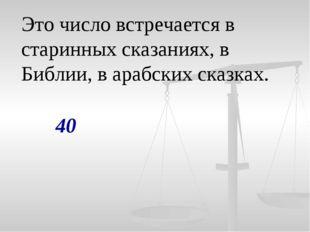 Это число встречается в старинных сказаниях, в Библии, в арабских сказках. 40