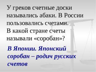 У греков счетные доски назывались абаки. В России пользовались счетами. В как