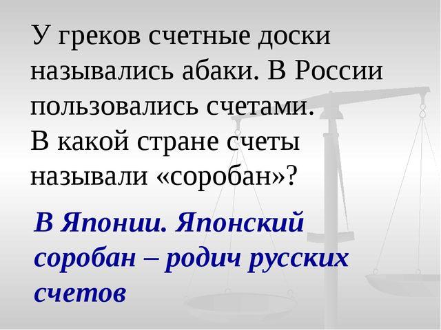 У греков счетные доски назывались абаки. В России пользовались счетами. В как...
