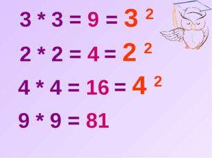 3 * 3 = 9  2 * 2 = 4  4 * 4 = 16  9 * 9 = 81  = 3 2  = 2 2  = 4 2