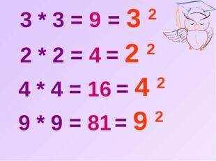 3 * 3 = 9  2 * 2 = 4  4 * 4 = 16  9 * 9 = 81  = 3 2  = 2 2  = 4 2  =