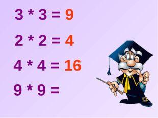 3 * 3 = 9  2 * 2 = 4  4 * 4 = 16  9 * 9 =