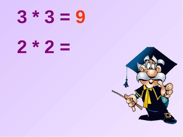 3 * 3 = 9  2 * 2 =
