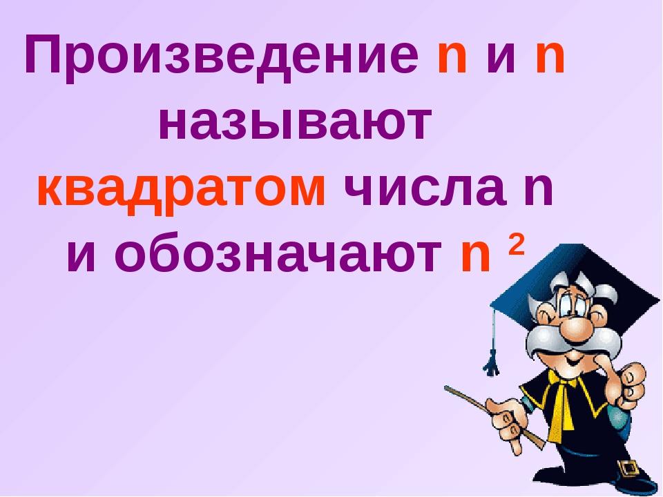 Произведение n и n называют квадратом числа n и обозначают n 2