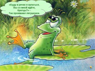«Буду в речке я купаться. Вы со мной идёте, братцы?» - Так проквакал лягушонок.