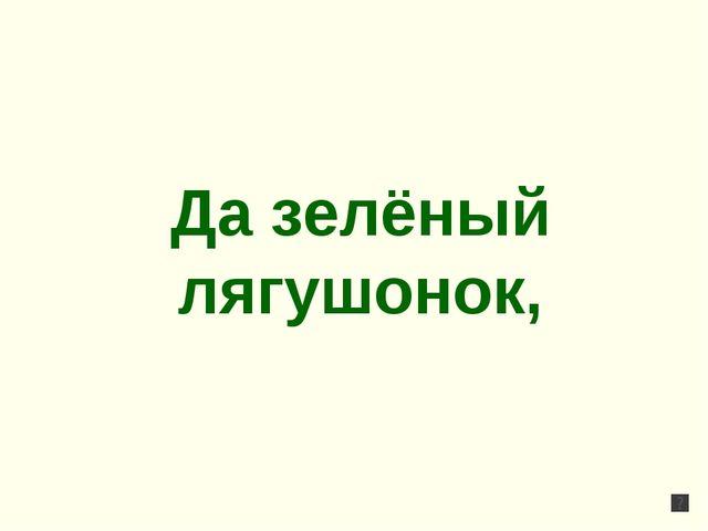 Да зелёный лягушонок,