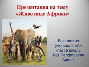 Презентация на тему «Животные Африки» Выполнила ученица 2 «А» класса школы №1