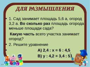 ДЛЯ РАЗМЫШЛЕНИЯ 1. Сад занимает площадь 5,6 а, огород 3,2 а. Во сколько раз п
