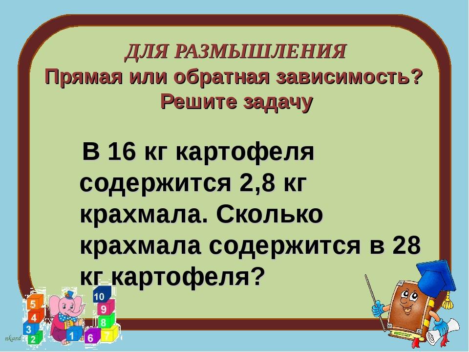 ДЛЯ РАЗМЫШЛЕНИЯ Прямая или обратная зависимость? Решите задачу В 16 кг картоф...