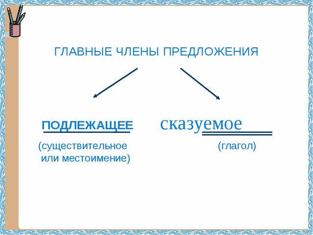 ГЛАВНЫЕ ЧЛЕНЫ ПРЕДЛОЖЕНИЯ ПОДЛЕЖАЩЕЕ сказуемое (существительное (глагол) или...