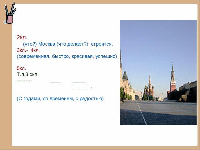 2кл. (что?) Москва (что делает?) строится. 3кл.- 4кл. (современная, быстро,...
